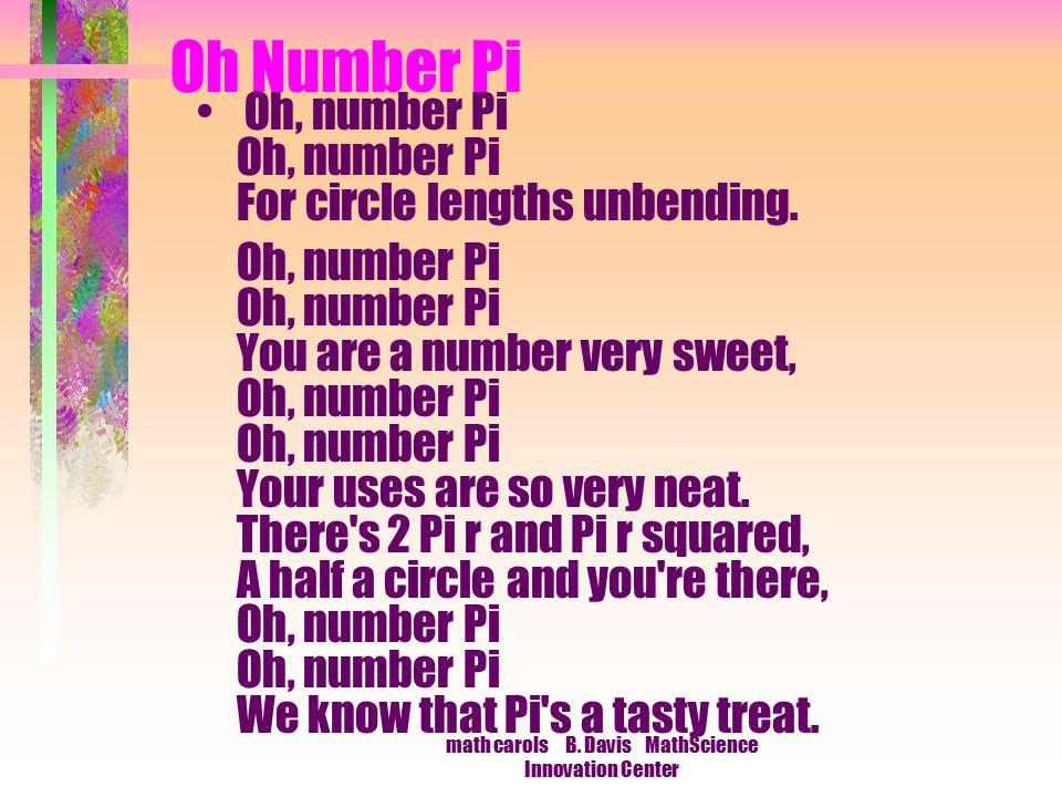 math carols B. Davis MathScience Innovation Center Oh Number Pi Oh, number Pi Oh, number Pi For circle lengths unbending. Oh, number Pi Oh, number Pi
