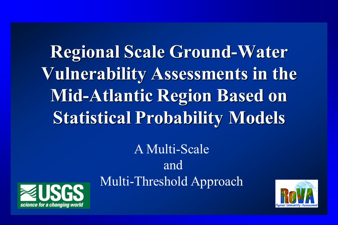 Regional Scale Ground-Water Vulnerability Assessments in the Mid-Atlantic Region Based on Statistical Probability Models A Multi-Scale and Multi-Threshold Approach