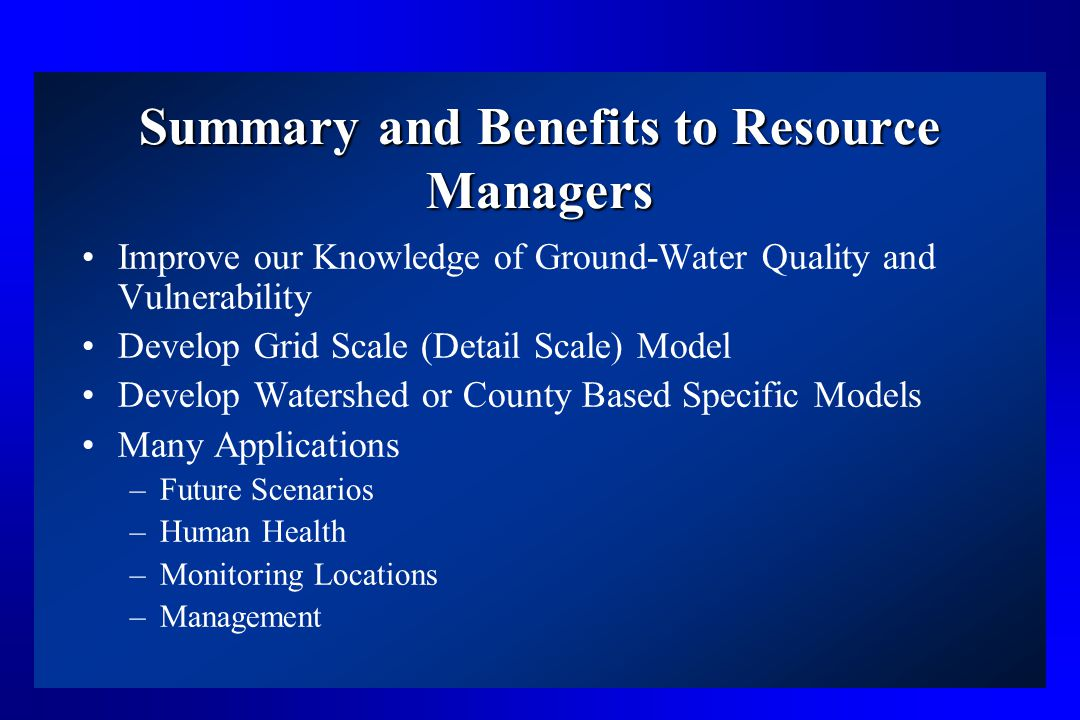 Summary and Benefits to Resource Managers Improve our Knowledge of Ground-Water Quality and Vulnerability Develop Grid Scale (Detail Scale) Model Develop Watershed or County Based Specific Models Many Applications –Future Scenarios –Human Health –Monitoring Locations –Management