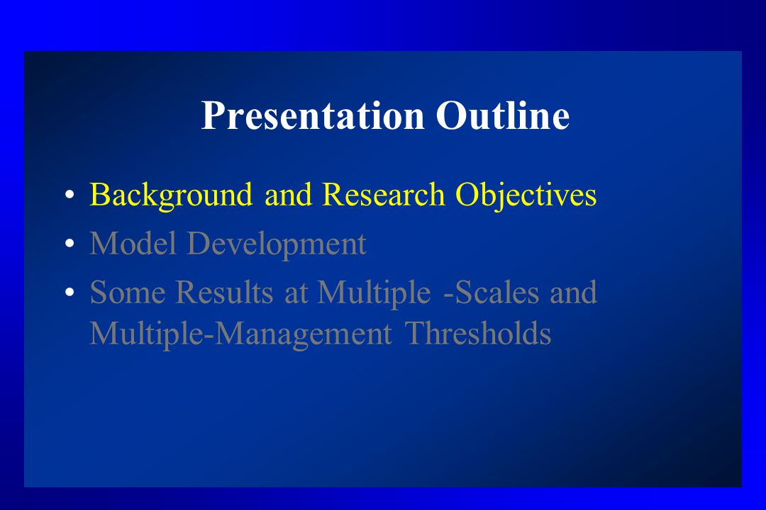 Presentation Outline Background and Research Objectives Model Development Some Results at Multiple -Scales and Multiple-Management Thresholds