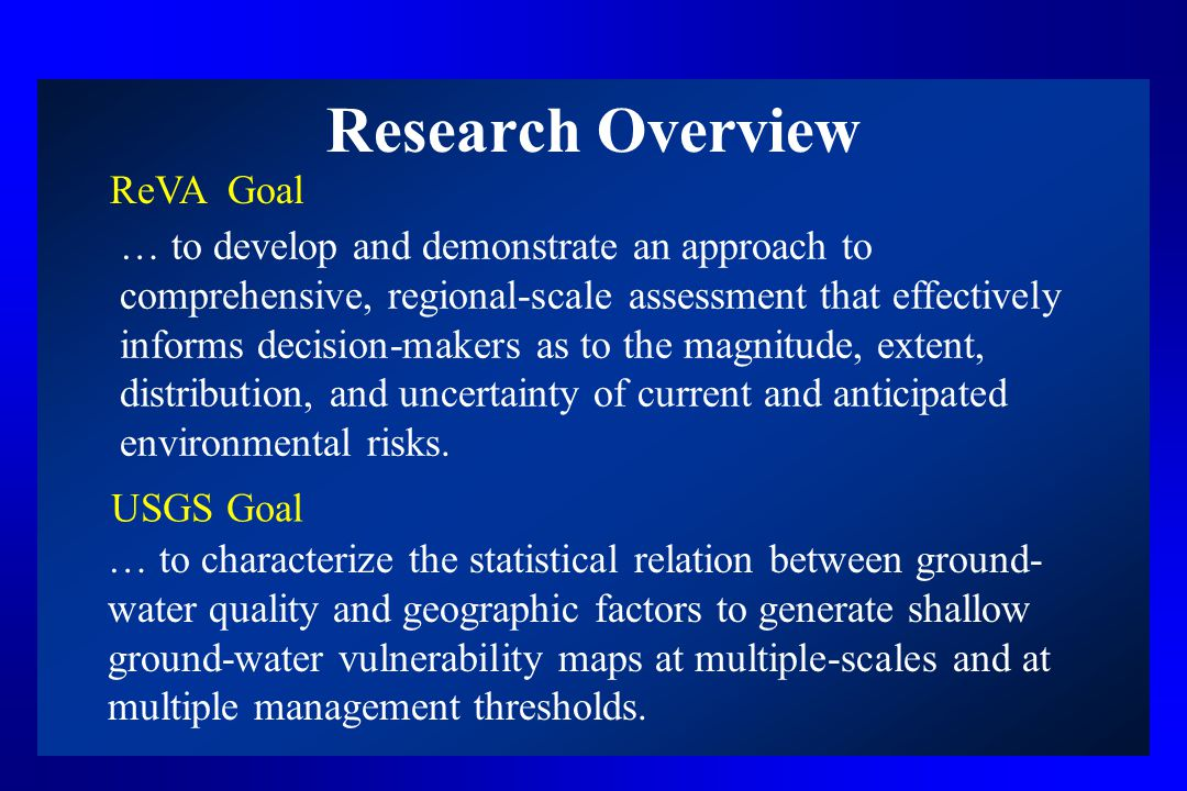 Research Overview ReVA Goal … to develop and demonstrate an approach to comprehensive, regional-scale assessment that effectively informs decision-makers as to the magnitude, extent, distribution, and uncertainty of current and anticipated environmental risks.