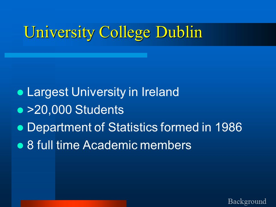 University College Dublin Largest University in Ireland >20,000 Students Department of Statistics formed in 1986 8 full time Academic members Background
