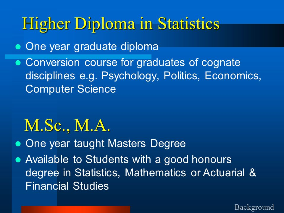 Higher Diploma in Statistics One year graduate diploma Conversion course for graduates of cognate disciplines e.g.