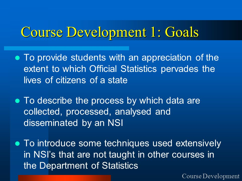 Course Development 1: Goals To provide students with an appreciation of the extent to which Official Statistics pervades the lives of citizens of a state To describe the process by which data are collected, processed, analysed and disseminated by an NSI To introduce some techniques used extensively in NSI's that are not taught in other courses in the Department of Statistics Course Development