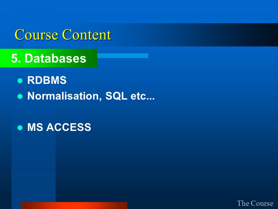 Course Content RDBMS Normalisation, SQL etc... MS ACCESS The Course 5. Databases