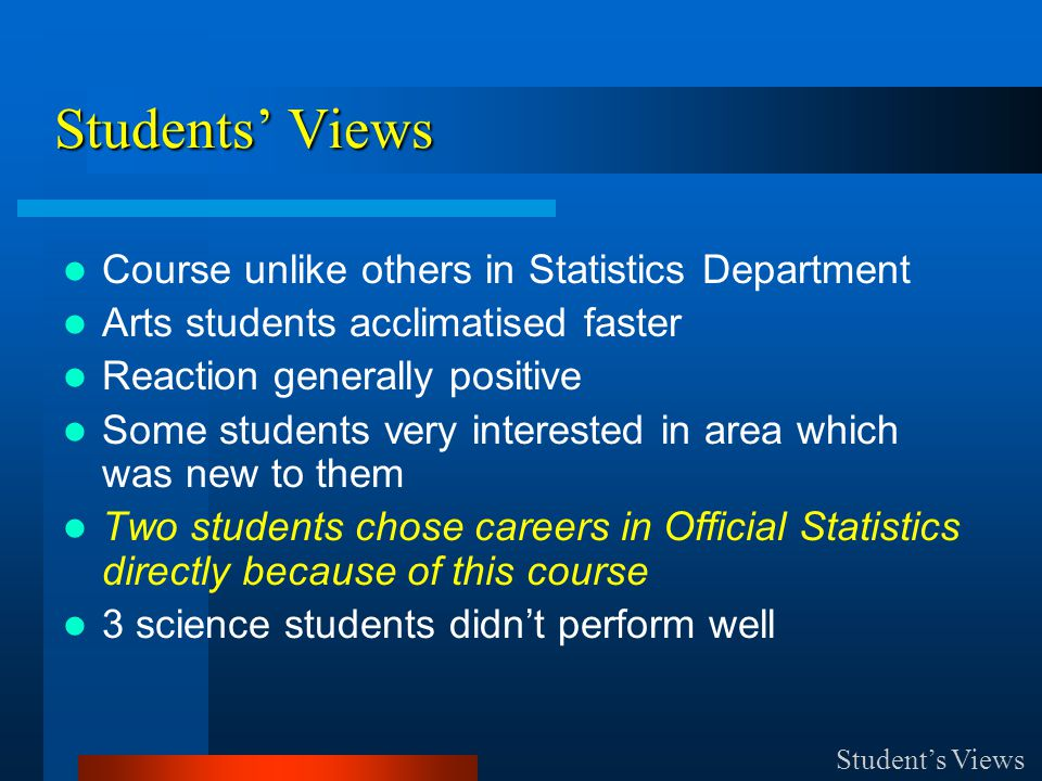 Course unlike others in Statistics Department Arts students acclimatised faster Reaction generally positive Some students very interested in area which was new to them Two students chose careers in Official Statistics directly because of this course 3 science students didn't perform well Student's Views