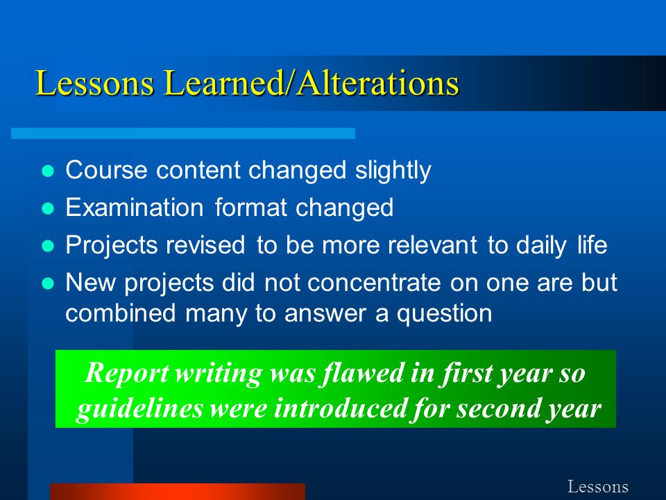 Course content changed slightly Examination format changed Projects revised to be more relevant to daily life New projects did not concentrate on one are but combined many to answer a question Lessons Report writing was flawed in first year so guidelines were introduced for second year