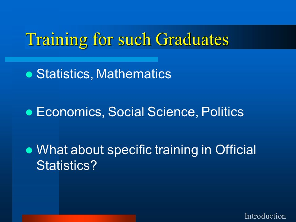 Training for such Graduates Statistics, Mathematics Economics, Social Science, Politics What about specific training in Official Statistics.