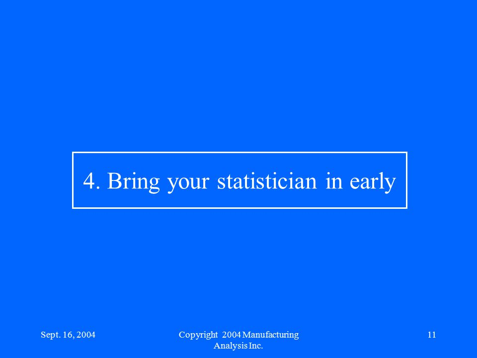 Sept. 16, 200411 4. Bring your statistician in early Copyright 2004 Manufacturing Analysis Inc.