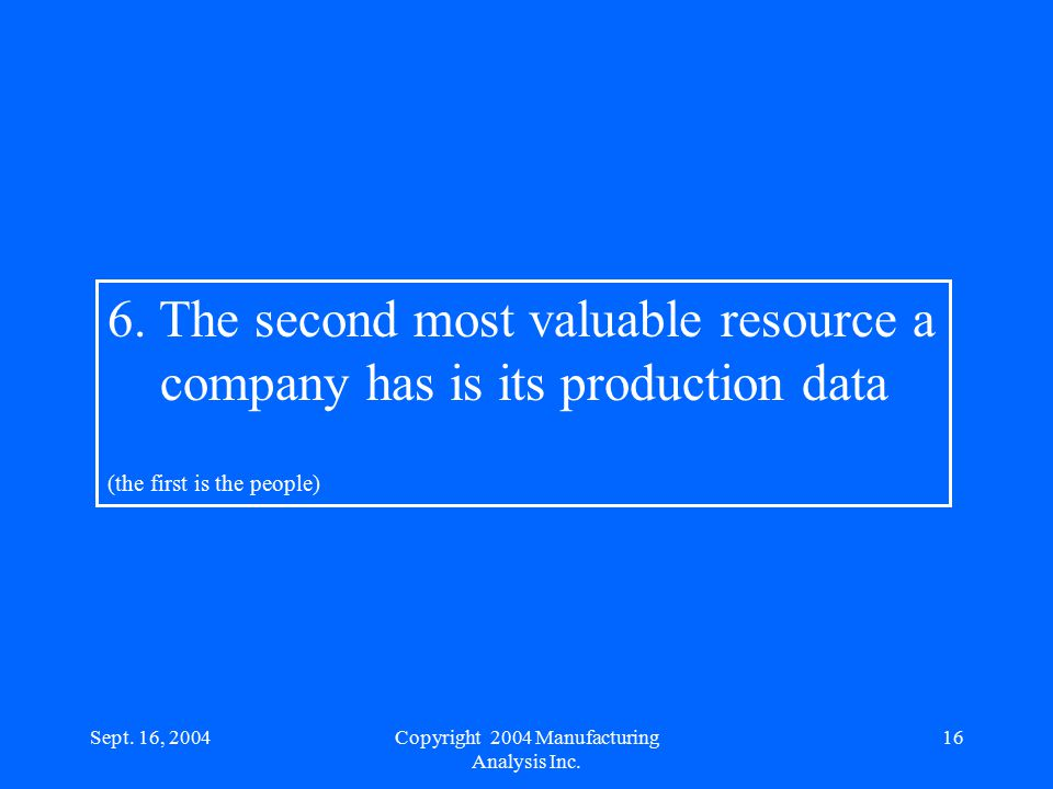 Sept. 16, 200416 6. The second most valuable resource a company has is its production data (the first is the people) Copyright 2004 Manufacturing Anal