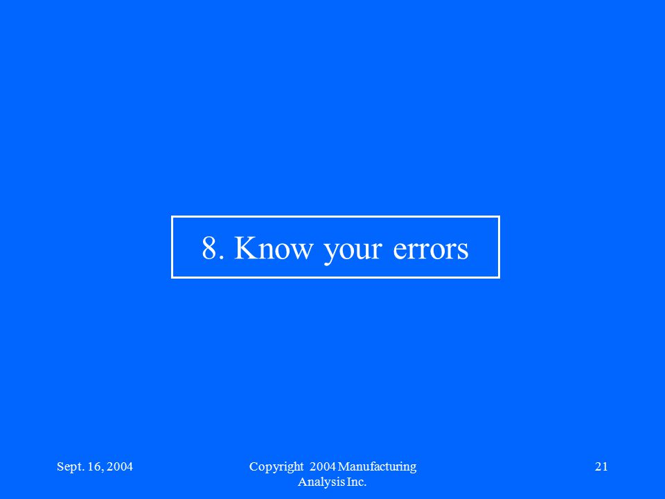 Sept. 16, 200421 8. Know your errors Copyright 2004 Manufacturing Analysis Inc.