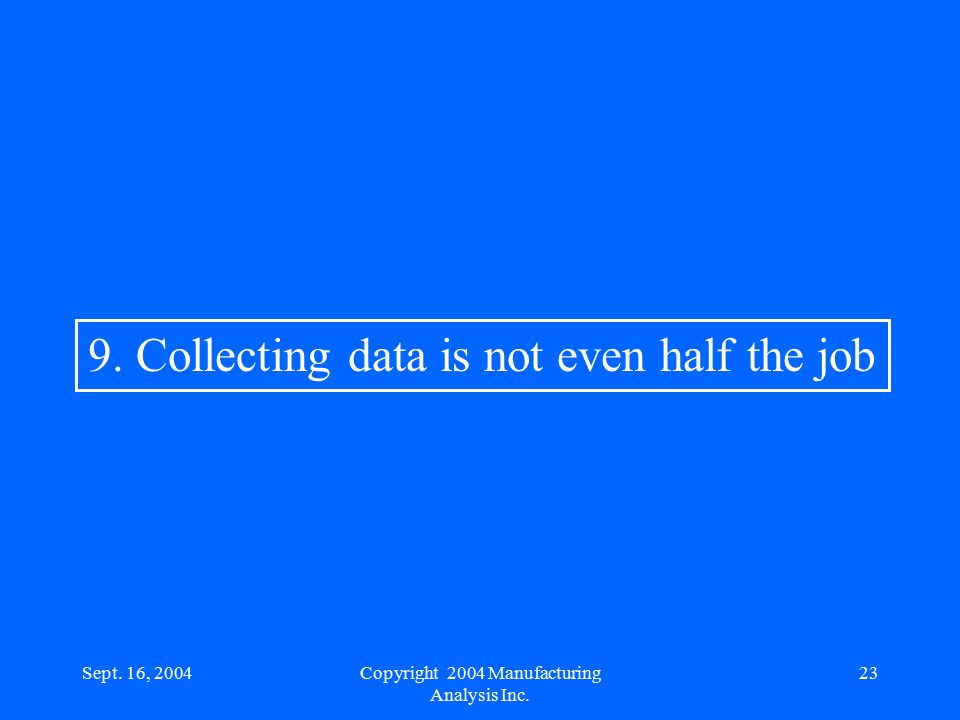 Sept. 16, 200423 9. Collecting data is not even half the job Copyright 2004 Manufacturing Analysis Inc.