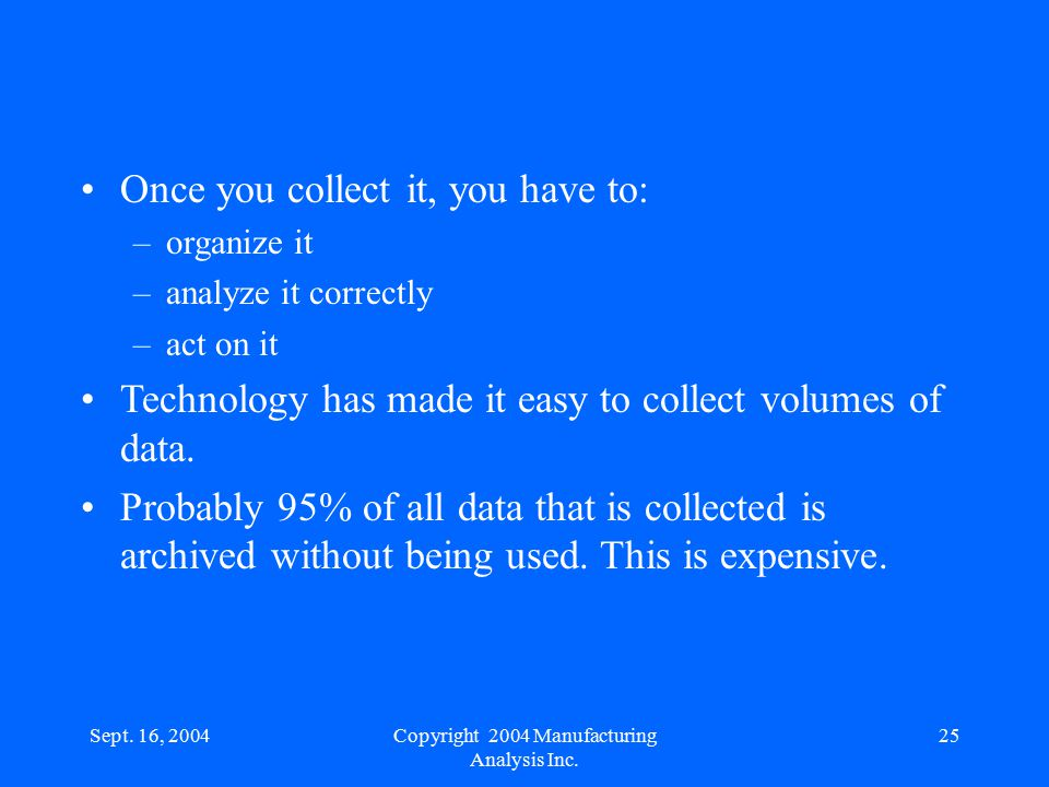 Sept. 16, 200425 Once you collect it, you have to: –organize it –analyze it correctly –act on it Technology has made it easy to collect volumes of dat