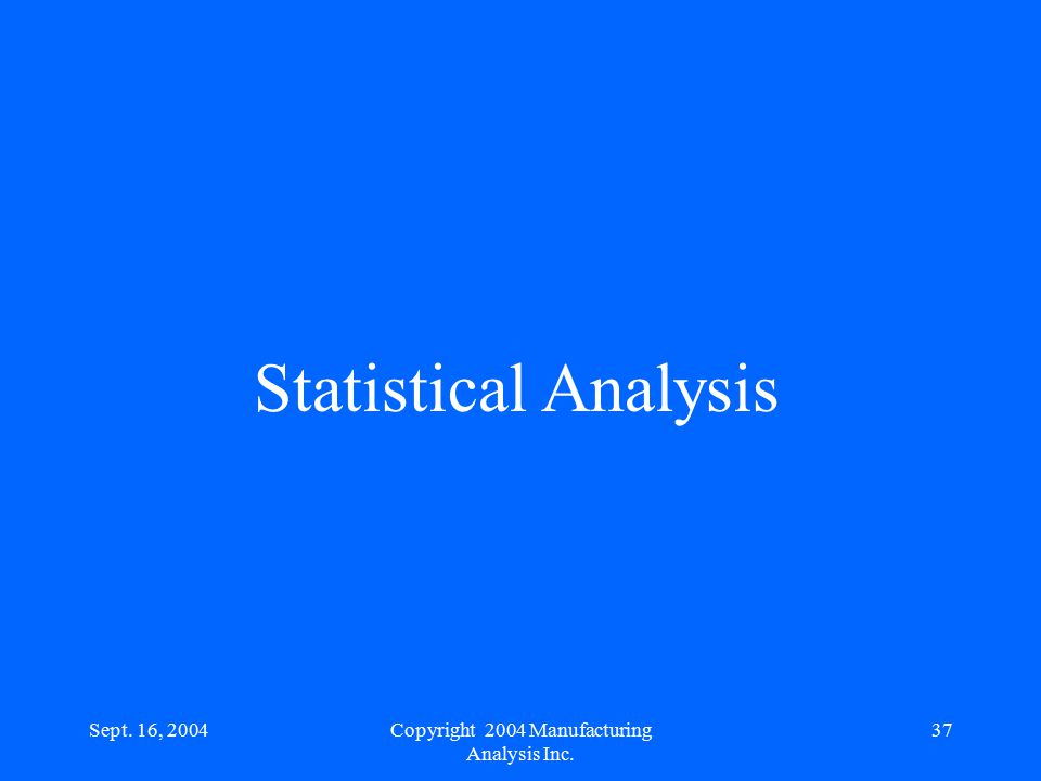 Sept. 16, 200437 Statistical Analysis Copyright 2004 Manufacturing Analysis Inc.