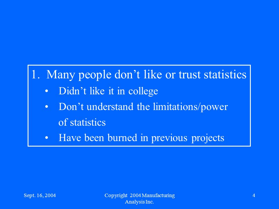 Sept. 16, 20044 1. Many people don't like or trust statistics Didn't like it in college Don't understand the limitations/power of statistics Have been