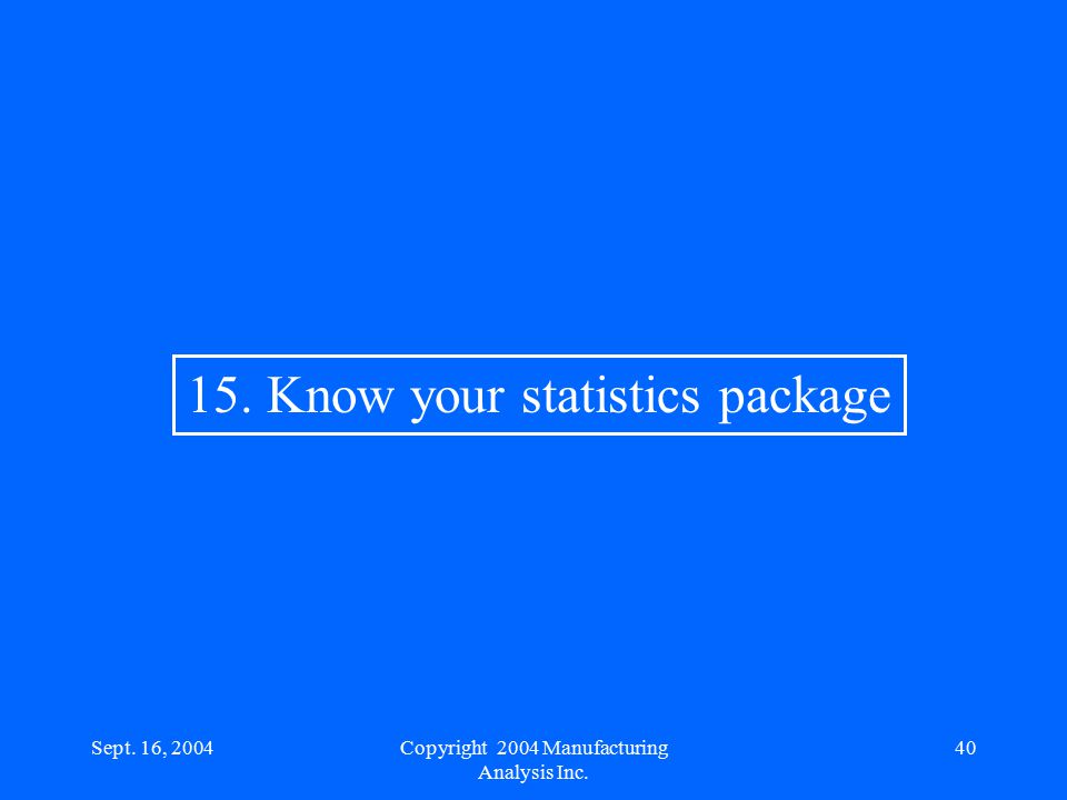 Sept. 16, 200440 15. Know your statistics package Copyright 2004 Manufacturing Analysis Inc.