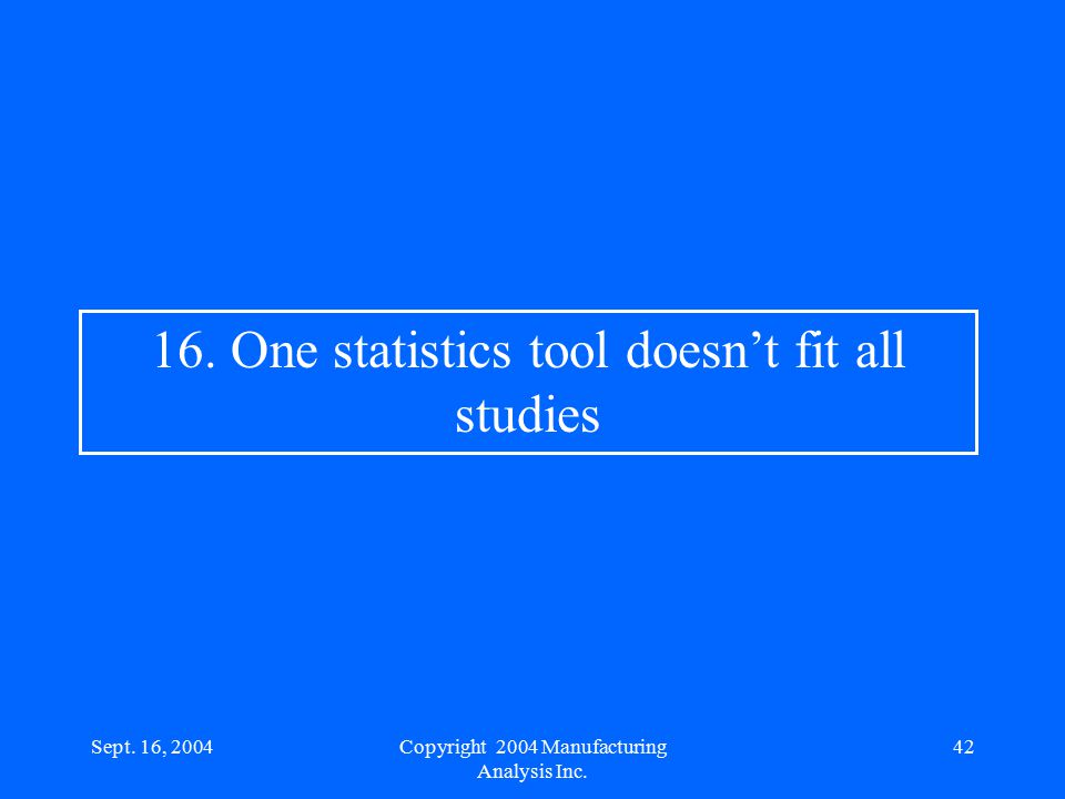 Sept. 16, 200442 16. One statistics tool doesn't fit all studies Copyright 2004 Manufacturing Analysis Inc.