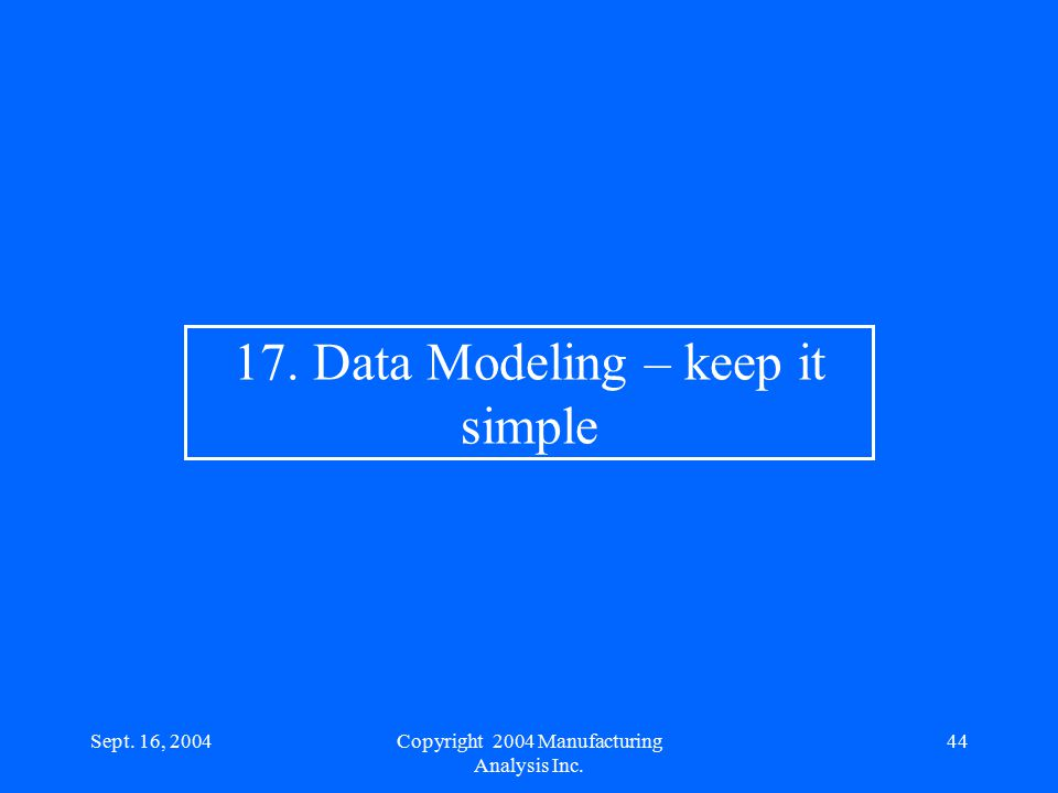 Sept. 16, 200444 17. Data Modeling – keep it simple Copyright 2004 Manufacturing Analysis Inc.