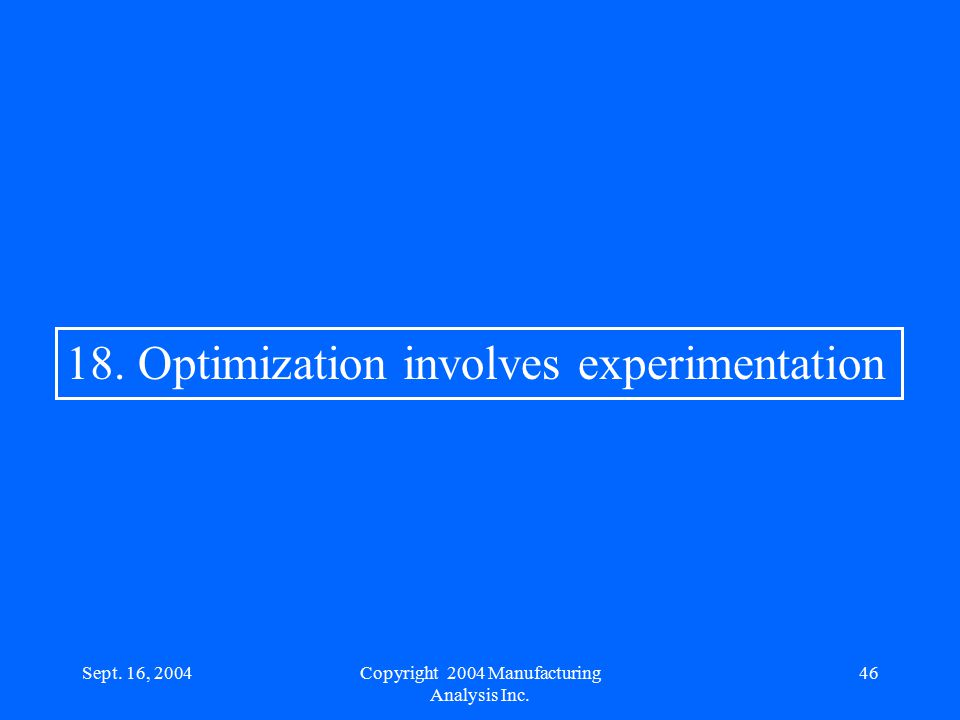 Sept. 16, 200446 18. Optimization involves experimentation Copyright 2004 Manufacturing Analysis Inc.