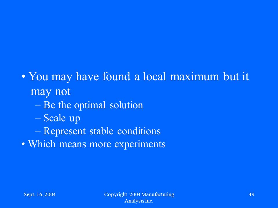Sept. 16, 200449 You may have found a local maximum but it may not – Be the optimal solution – Scale up – Represent stable conditions Which means more