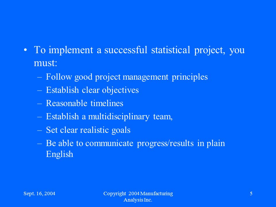 Sept. 16, 20045 To implement a successful statistical project, you must: –Follow good project management principles –Establish clear objectives –Reaso