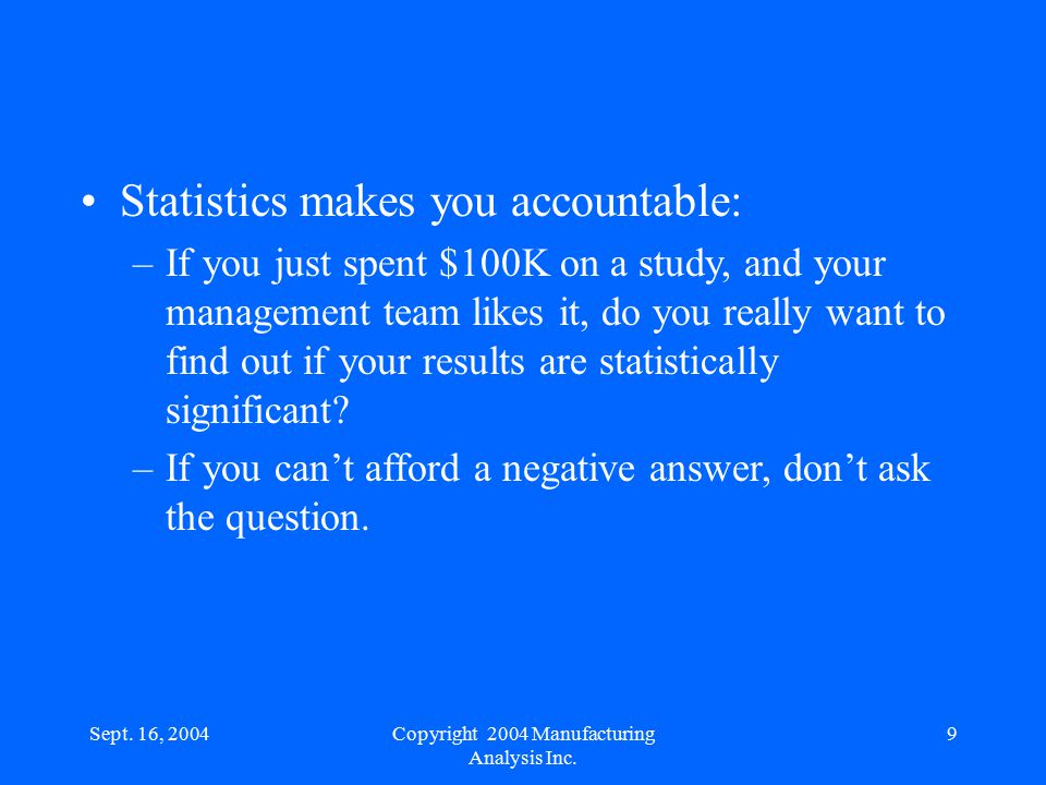 Sept. 16, 20049 Statistics makes you accountable: –If you just spent $100K on a study, and your management team likes it, do you really want to find o