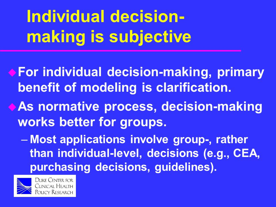 Individual decision- making is subjective u For individual decision-making, primary benefit of modeling is clarification.