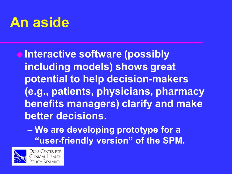 An aside u Interactive software (possibly including models) shows great potential to help decision-makers (e.g., patients, physicians, pharmacy benefi