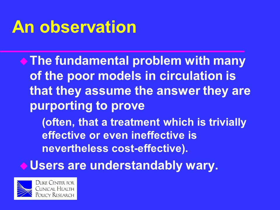 An observation u The fundamental problem with many of the poor models in circulation is that they assume the answer they are purporting to prove (often, that a treatment which is trivially effective or even ineffective is nevertheless cost-effective).