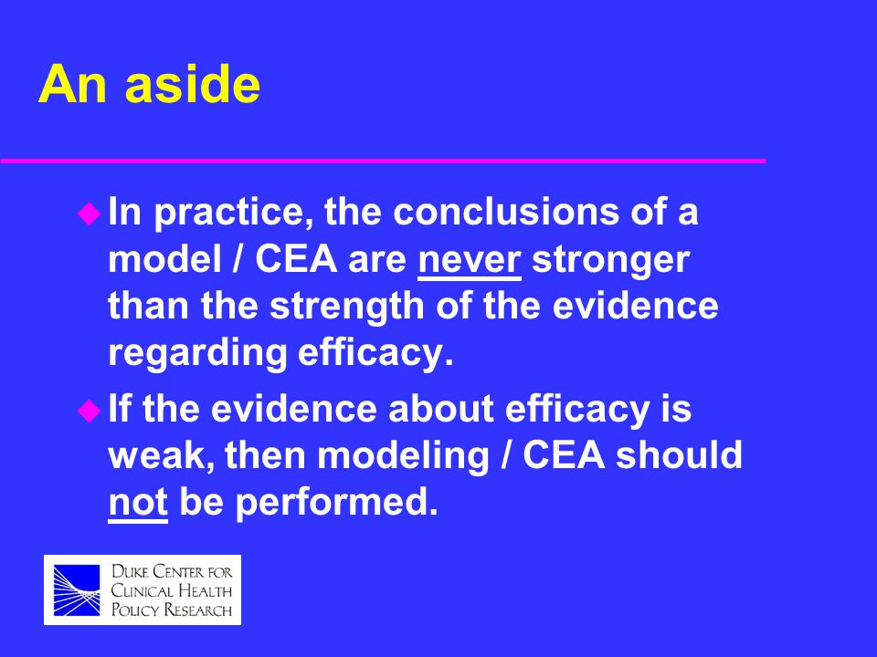 An aside u In practice, the conclusions of a model / CEA are never stronger than the strength of the evidence regarding efficacy. u If the evidence ab