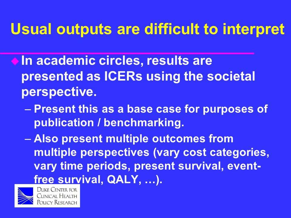 Usual outputs are difficult to interpret u In academic circles, results are presented as ICERs using the societal perspective.