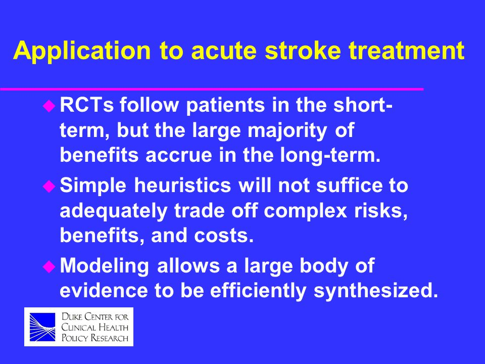 Application to acute stroke treatment u RCTs follow patients in the short- term, but the large majority of benefits accrue in the long-term. u Simple