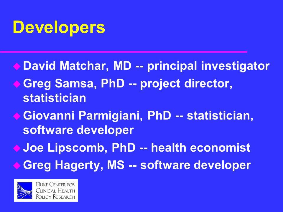 Developers u David Matchar, MD -- principal investigator u Greg Samsa, PhD -- project director, statistician u Giovanni Parmigiani, PhD -- statistician, software developer u Joe Lipscomb, PhD -- health economist u Greg Hagerty, MS -- software developer