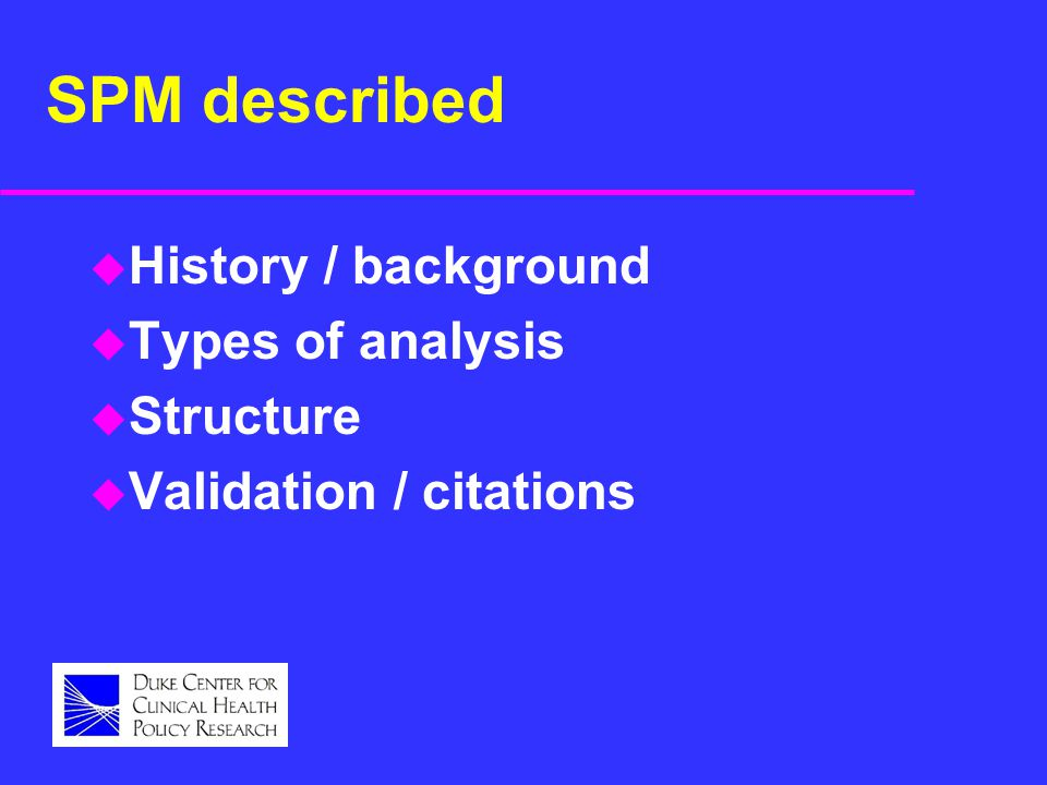 SPM described u History / background u Types of analysis u Structure u Validation / citations