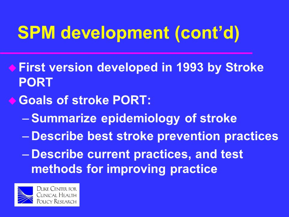 SPM development (cont'd) u First version developed in 1993 by Stroke PORT u Goals of stroke PORT: –Summarize epidemiology of stroke –Describe best stroke prevention practices –Describe current practices, and test methods for improving practice