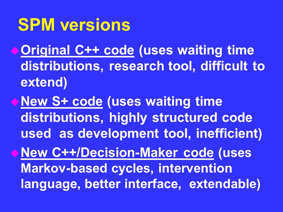SPM versions u Original C++ code (uses waiting time distributions, research tool, difficult to extend) u New S+ code (uses waiting time distributions,