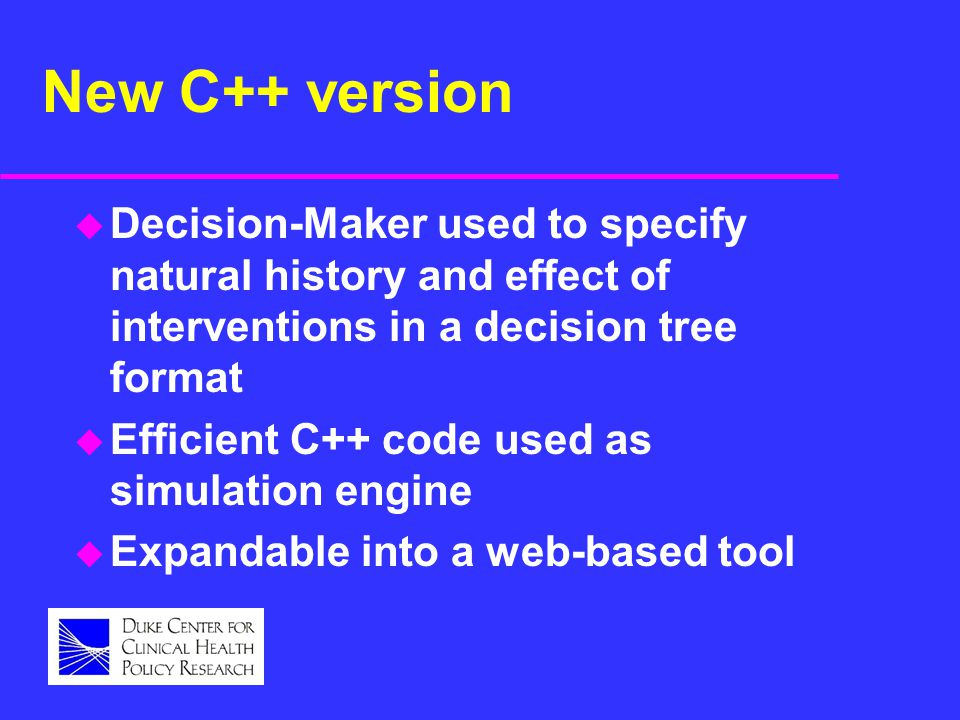 New C++ version u Decision-Maker used to specify natural history and effect of interventions in a decision tree format u Efficient C++ code used as si