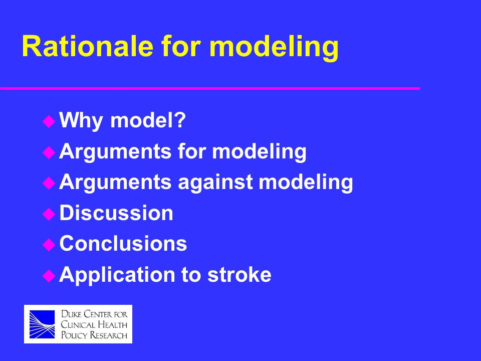 Rationale for modeling u Why model? u Arguments for modeling u Arguments against modeling u Discussion u Conclusions u Application to stroke
