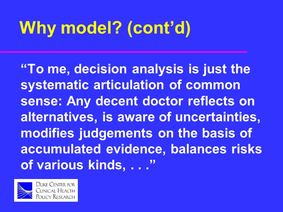"Why model? (cont'd) ""To me, decision analysis is just the systematic articulation of common sense: Any decent doctor reflects on alternatives, is awar"