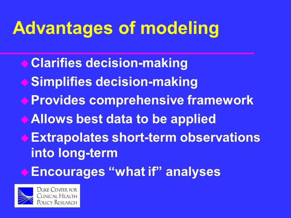 Advantages of modeling u Clarifies decision-making u Simplifies decision-making u Provides comprehensive framework u Allows best data to be applied u