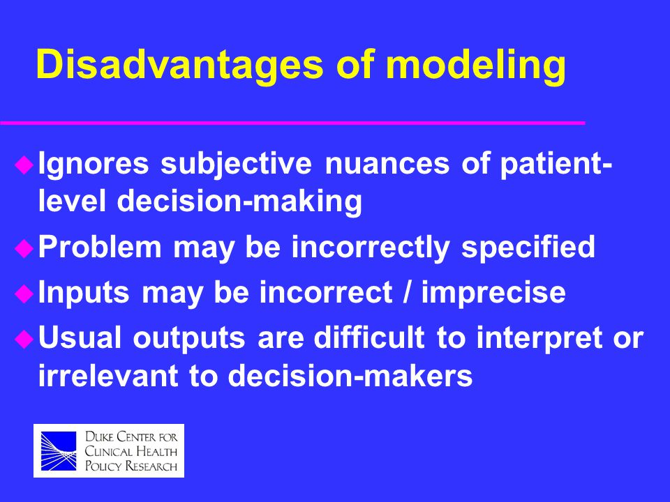 Disadvantages of modeling u Ignores subjective nuances of patient- level decision-making u Problem may be incorrectly specified u Inputs may be incorr
