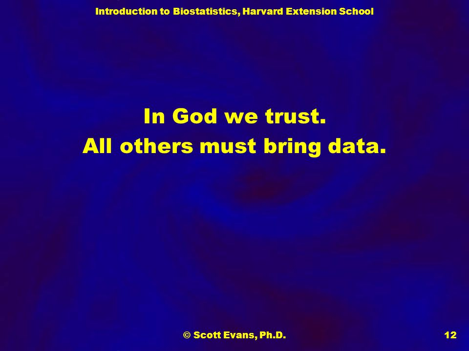 Introduction to Biostatistics, Harvard Extension School © Scott Evans, Ph.D.12 In God we trust.