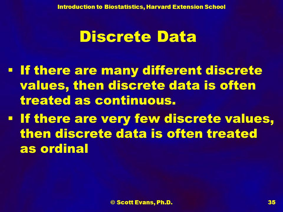 Introduction to Biostatistics, Harvard Extension School © Scott Evans, Ph.D.35 Discrete Data  If there are many different discrete values, then discrete data is often treated as continuous.