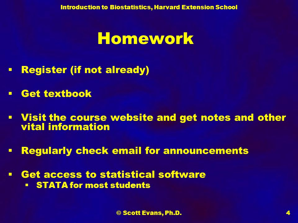 Introduction to Biostatistics, Harvard Extension School © Scott Evans, Ph.D.4 Homework  Register (if not already)  Get textbook  Visit the course website and get notes and other vital information  Regularly check email for announcements  Get access to statistical software  STATA for most students