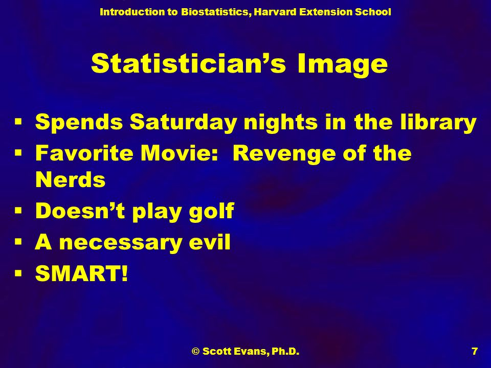 Introduction to Biostatistics, Harvard Extension School © Scott Evans, Ph.D.7 Statistician's Image  Spends Saturday nights in the library  Favorite Movie: Revenge of the Nerds  Doesn't play golf  A necessary evil  SMART!