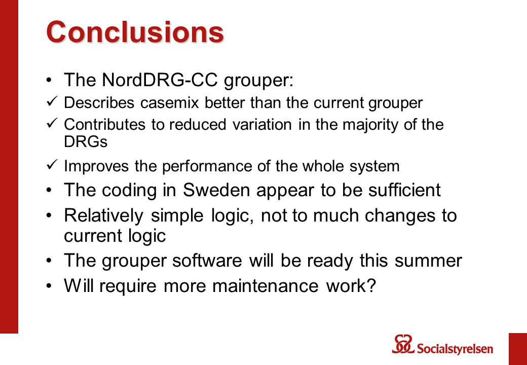Conclusions The NordDRG-CC grouper: Describes casemix better than the current grouper Contributes to reduced variation in the majority of the DRGs Improves the performance of the whole system The coding in Sweden appear to be sufficient Relatively simple logic, not to much changes to current logic The grouper software will be ready this summer Will require more maintenance work?