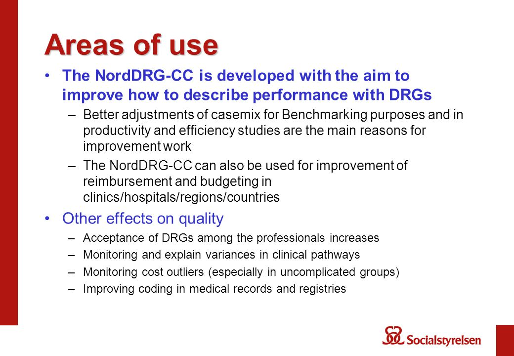 Areas of use The NordDRG-CC is developed with the aim to improve how to describe performance with DRGs –Better adjustments of casemix for Benchmarking purposes and in productivity and efficiency studies are the main reasons for improvement work –The NordDRG-CC can also be used for improvement of reimbursement and budgeting in clinics/hospitals/regions/countries Other effects on quality –Acceptance of DRGs among the professionals increases –Monitoring and explain variances in clinical pathways –Monitoring cost outliers (especially in uncomplicated groups) –Improving coding in medical records and registries