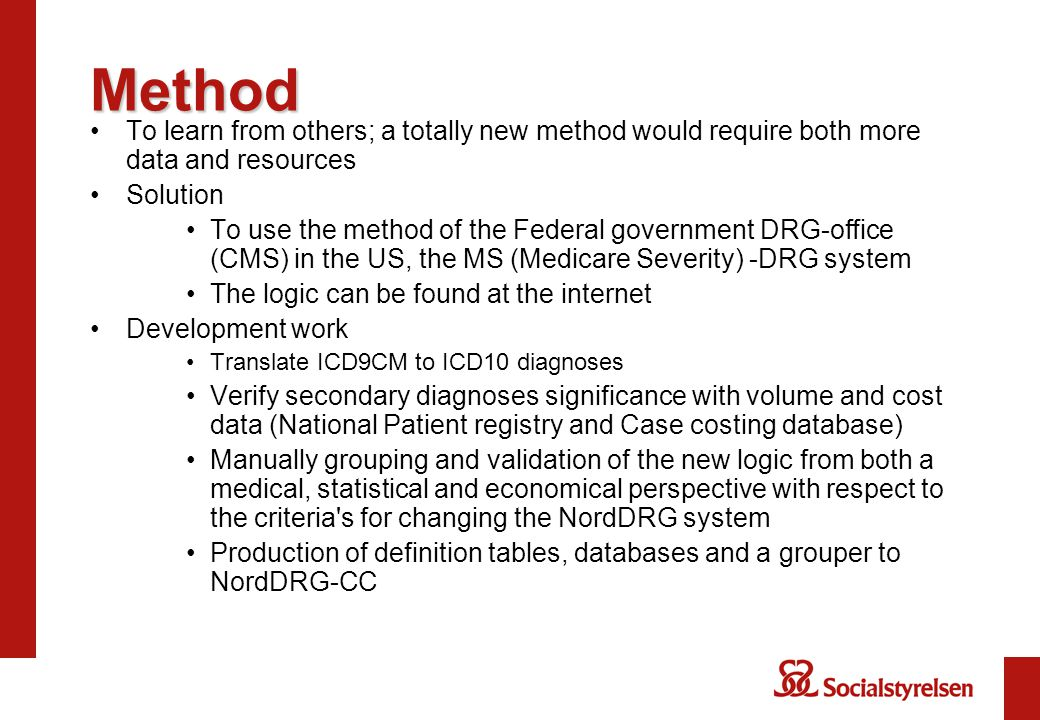 Method To learn from others; a totally new method would require both more data and resources Solution To use the method of the Federal government DRG-office (CMS) in the US, the MS (Medicare Severity) -DRG system The logic can be found at the internet Development work Translate ICD9CM to ICD10 diagnoses Verify secondary diagnoses significance with volume and cost data (National Patient registry and Case costing database) Manually grouping and validation of the new logic from both a medical, statistical and economical perspective with respect to the criteria s for changing the NordDRG system Production of definition tables, databases and a grouper to NordDRG-CC