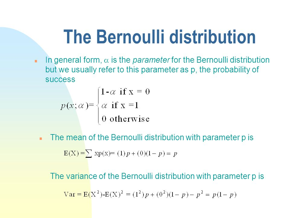 The Bernoulli distribution In general form,  is the parameter for the Bernoulli distribution but we usually refer to this parameter as p, the probabi