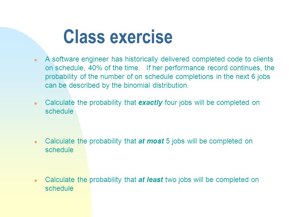 Class exercise n A software engineer has historically delivered completed code to clients on schedule, 40% of the time.